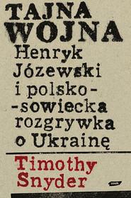 okładka Tajna wojna. Henryk Józewski i polsko-sowiecka rozgrywka o Ukrainę., Książka | Snyder Timothy