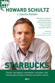 okładka Starbucks. Sztuka wyciągania wniosków z porażek, czyli rewolucyjny przepis Schultza na wielki sukces, Książka   Schultz Howard