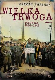 okładka Wielka Trwoga. Polska 1944 – 1947. Ludowa reakcja na kryzys, Książka   Zaremba Marcin