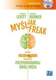 okładka Myśl jak FREAK! Autorzy Freakonomii proponują: przeprogramuj swój mózg. Książka | papier | D.  Levitt Steven, J. Dubner Stephen