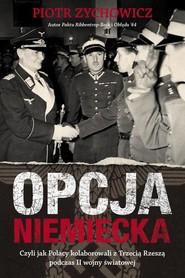 okładka Opcja niemiecka, czyli jak polscy antykomuniści próbowali porozumieć się z III Rzeszą, Książka | Zychowicz Piotr