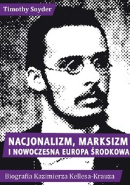 okładka Nacjonalizm, marksizm i nowoczesna Europa Środkowa. Biografia Kazimierza Kelles-Krauza (1872-1905), Książka | Snyder Timothy
