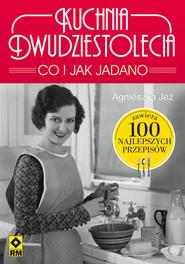 okładka Kuchnia dwudziestolecia. Co i jak jadano. 100 najlepszych przepisów, Książka | Jeż-Kaflik Agnieszka