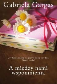 okładka A między nami wspomnienia, Książka | Gargaś Gabriela