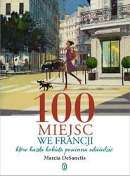 okładka 100 miejsc we Francji,  które każda kobieta powinna odwiedzić, Książka | DeSanctis Marcia