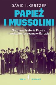 okładka Papież i Mussolini. Nieznana historia Piusa XI i rozkwitu faszyzmu w Europie. Książka | papier | I. Kertzer David