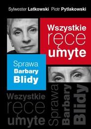 okładka Wszystkie ręce umyte. Sprawa Barbary Blidy, Książka   Sylwester Latkowski, Piotr Pytlakowski