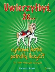 okładka Uwierzyłbyś, że cyrkowe konie potrafią liczyć?! To i inne niezwykłe rozrywki, Książka | Platt Richard