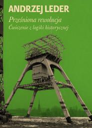 okładka Prześniona rewolucja. Ćwiczenia z logiki historycznej, Książka   Leder Andrzej
