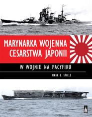 okładka Marynarka Wojenna Cesarstwa Japonii w wojnie na Pacyfiku, Książka | Mark E. Stille