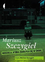 okładka Niedziela zdarzyła się w środę [audiobook], Książka | Mariusz Szczygieł