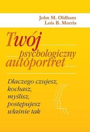 okładka Twój psychologiczny autoportret. Dlaczego czujesz, kochasz, myślisz, postępujesz właśnie tak, Książka | John M. Oldham, Lois B. Morris