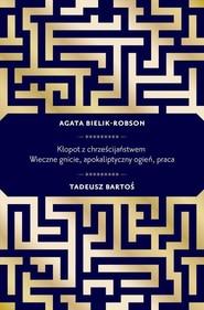 okładka Kłopot z chrześcijaństwem. Wieczne gnicie, apokaliptyczny ogień, praca, Książka   Tadeusz  Bartoś, Agata  Bielik-Robson