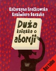 okładka Duża książka o aborcji, Książka | Katarzyna Bratkowska, Kazimiera Szczuka