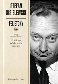 okładka Felietony. Tom 4. Felietony zdjęte przez cenzurę, Książka | Kisielewski Stefan