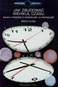 okładka Jak zbudować wehikuł czasu. Nauka a podróże w przeszłość i w przyszłość, Książka   Clegg Brian