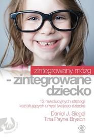 okładka Zintegrowany mózg- zintegrowane dziecko, Książka | Daniel J. Siegel, Tina Payne Bryson