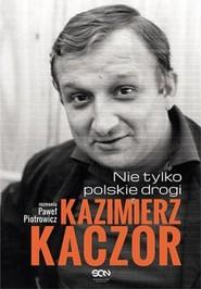 okładka Kazimierz Kaczor. Nie tylko polskie drogi, Książka | Piotrowicz Paweł