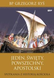 okładka Jeden, święty, powszechny, apostolski. Spotkania z historią Kościoła, Książka | Ryś Grzegorz