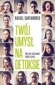 okładka Twój umysł na detoksie Jak nie zatruwać sobie życia, Książka   Santandreu Rafael