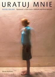okładka Uratuj mnie. Opowieść o złym życiu i dobrym psychoterapeucie, Książka | Reiland Rachel