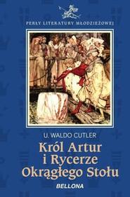 okładka Król Artur i Rycerze Okrągłego Stołu, Książka | U. Waldo Cutler
