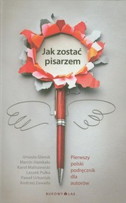 okładka Jak zostać pisarzem. Pierwszy polski podręcznik dla autorów, Książka   Urszula Glensk, Marcin Hamkało, K Maliszewski
