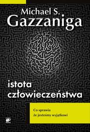 okładka Istota człowieczeństwa. Co sprawia, że jesteśmy wyjątkowi, Książka | Michael S.  Gazzaniga