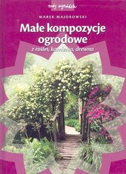 okładka Małe kompozycje ogrodowe z roślin, kamienia, drewna, Książka   Majorowski Marek