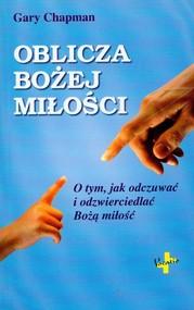 okładka Oblicza Bożej miłości O tym, jak odczuwać i odzwierciedlać Bożą miłość, Książka | Gary Chapman