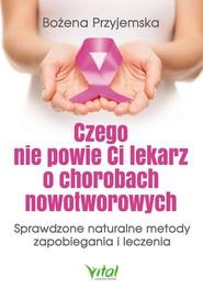 okładka Czego nie powie Ci lekarz o chorobach nowotworowych Sprawdzone naturalne metody zapobiegania i leczenia, Książka | Bożena Przyjemska