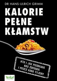 okładka Kalorie pełne kłamstw Kto i jak pozbawia nas zdrowia i przez kogo tyjemy, Książka   Grimm Hans-Ulrich