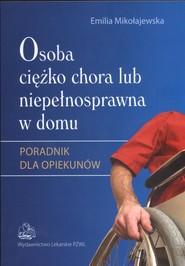 okładka Osoba ciężko chora lub niepełnosprawna w domu Poradnik dla opiekunów, Książka | Mikołajewska Emilia
