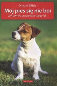 okładka Mój pies się nie boi Jak pomóc psu pokonać jego lęki, Książka | Wilde Nicole