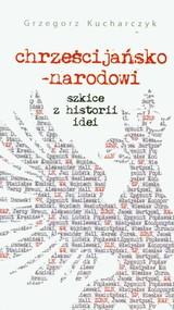 okładka Chrześcijańsko-narodowi Szkice z historii idei, Książka | Grzegorz  Kucharczyk