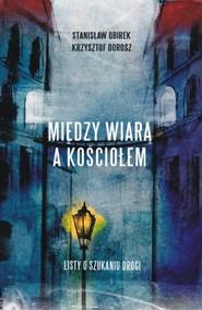 okładka Między wiarą a Kościołem Listy o szukaniu drogi, Książka | Krzysztof Dorosz, Stanisław Obirek