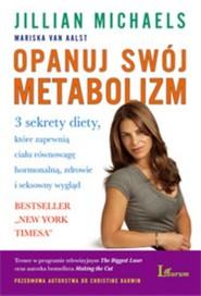 okładka Opanuj swój metabolizm 3 sekrety diety, które zapewnią ciału równowagę hormonlną, zdrowie i seksowny wygląd, Książka   Jillian Michaels, Mariska Aalst