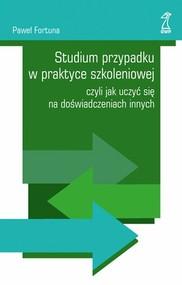 okładka Studium przypadku w praktyce szkoleniowej czyli jak uczyć się na doświadczeniach innych, Książka | Paweł  Fortuna
