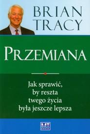 okładka Przemiana Jak sprawić, by reszta twego życia była jeszcze lepsza, Książka   Brian Tracy
