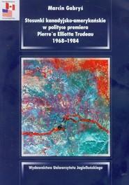 okładka Stosunki kanadyjsko amerykańskie w polityce premiera Pierre'a Elliotta Trudeau 1968-1984, Książka | Marcin Gabryś