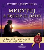 okładka Medytuj a będzie Ci dane + CD Podręcznik i audiobook do realizacji marzeń, Książka | Esther Hicks, Jerry Hicks
