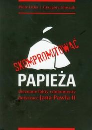 okładka Skompromitować papieża nieznane fakty i dokumenty dotycz, Książka | Piotr Litka, Grzegorz Głuszak