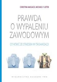 okładka Prawda o wypaleniu zawodowym Co zrobić ze stresem w organizacji., Książka | Christina Maslach, Michael Leiter