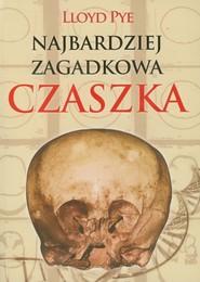 okładka Najbardziej zagadkowa czaszka Zdumiewająca historia jednej z największych tajemnic XX wieku., Książka   Pye Lloyd