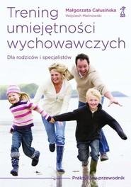 okładka Trening umiejętności wychowawczych Praktyczny przewodnik dla rodziców i terapeutów, Książka | Małgorzata Całusińska, Wojciech Malinowski