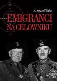 okładka Emigranci na celowniku Władze Polski Ludowej wobec wychodźstwa, Książka | Tarka Krzysztof