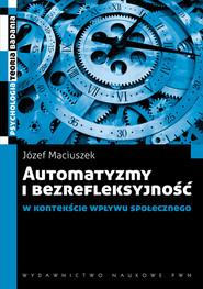 okładka Automatyzmy i bezrefleksyjność w kontekście wpływu społecznego, Książka | Maciuszek Józef