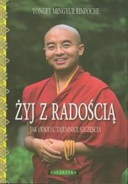 okładka Żyj z radością Jak odkryć tajemnice szczęścia, Książka | Yongey Mingyur Rinpoche