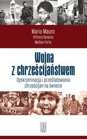 okładka Wojna z chrześcijaństwem Dyskryminacja i prześladowania chrześcijan na świecie, Książka | Mario Mauro, Vittoria Vnezia, Matteo Forte