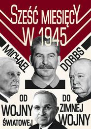 okładka Sześć miesięcy w 1945 Roosevelt, Stalin, Churchill i Truman Od wojny światowej do zimnej wojny. Książka | papier | Michael Dobbs